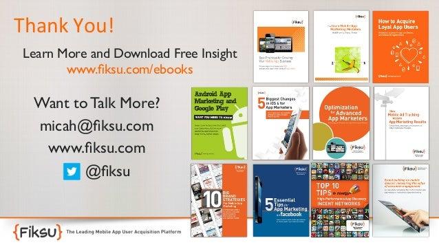 Thank  You!      Learn More and Download Free Insight  www.fiksu.com/ebooks   Want to Talk More?  micah@fiksu.com ...