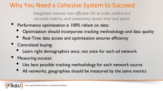 Why  You  Need  a  Cohesive  System  to  Succeed    • • •  Integration ensures cost effective UA at sca...