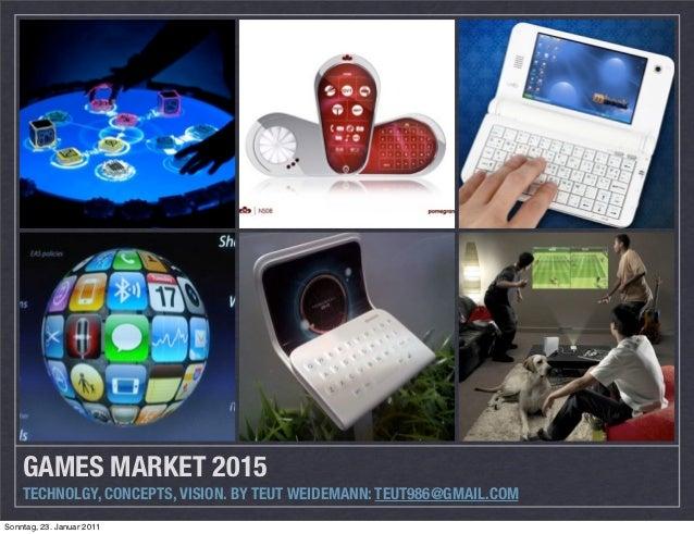 GAMES MARKET 2015    TECHNOLGY, CONCEPTS, VISION. BY TEUT WEIDEMANN: TEUT986@GMAIL.COMSonntag, 23. Januar 2011