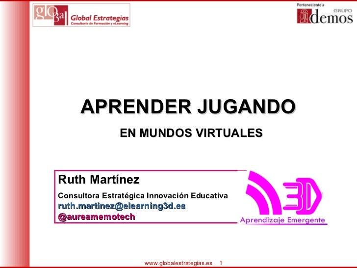 APRENDER JUGANDO  EN MUNDOS VIRTUALES Ruth Martínez Consultora Estratégica Innovación Educativa [email_address] .es @aurea...