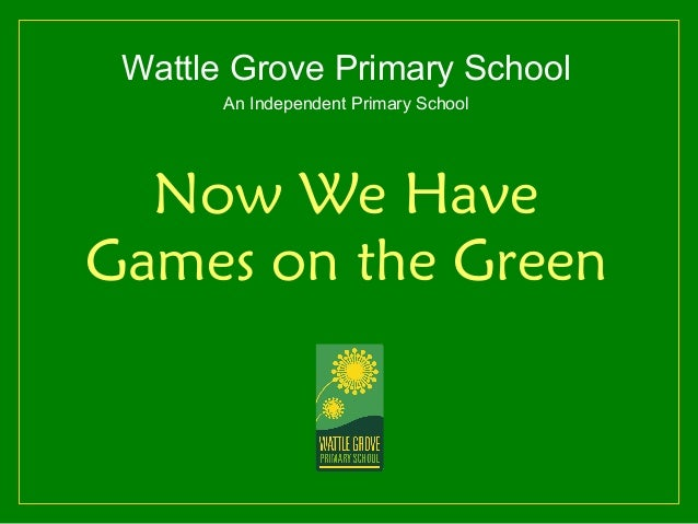 Wattle Grove Primary School       An Independent Primary School  Now We HaveGames on the Green