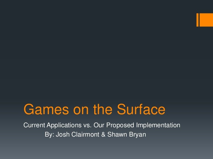 Games on the Surface<br />Current Applications vs. Our Proposed Implementation<br />	By: Josh Clairmont & Shawn Bryan<br />