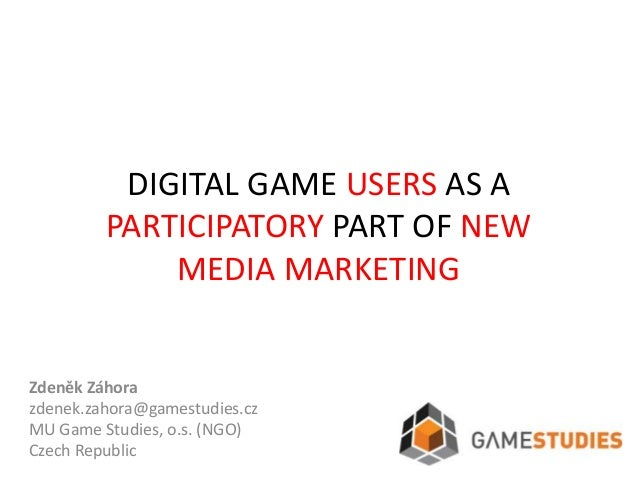 DIGITAL GAME USERS AS A         PARTICIPATORY PART OF NEW             MEDIA MARKETINGZdeněk Záhorazdenek.zahora@gamestudie...