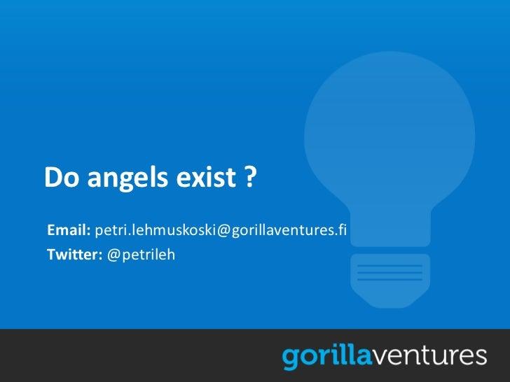 Do angels exist ?Email: petri.lehmuskoski@gorillaventures.fiTwitter: @petrileh