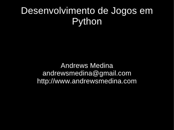 Desenvolvimento de Jogos em           Python               Andrews Medina      andrewsmedina@gmail.com    http://www.andre...