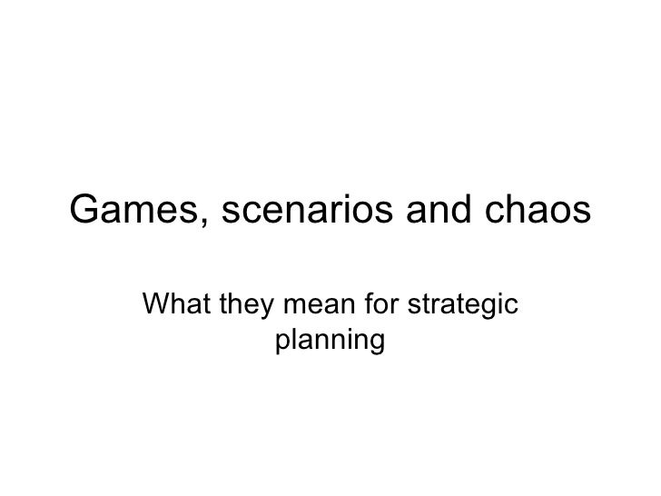 Games, scenarios and chaos What they mean for strategic planning