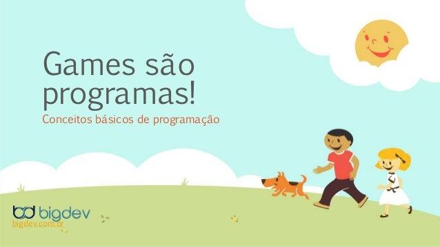 Games são programas! Conceitos básicos de programação bigdev.com.br