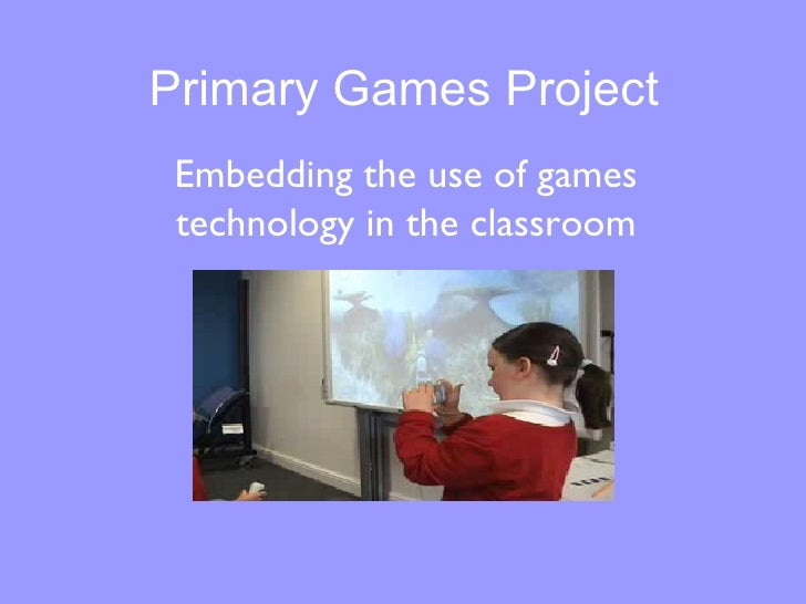 Primary Games Project Embedding the use of games technology in the classroom