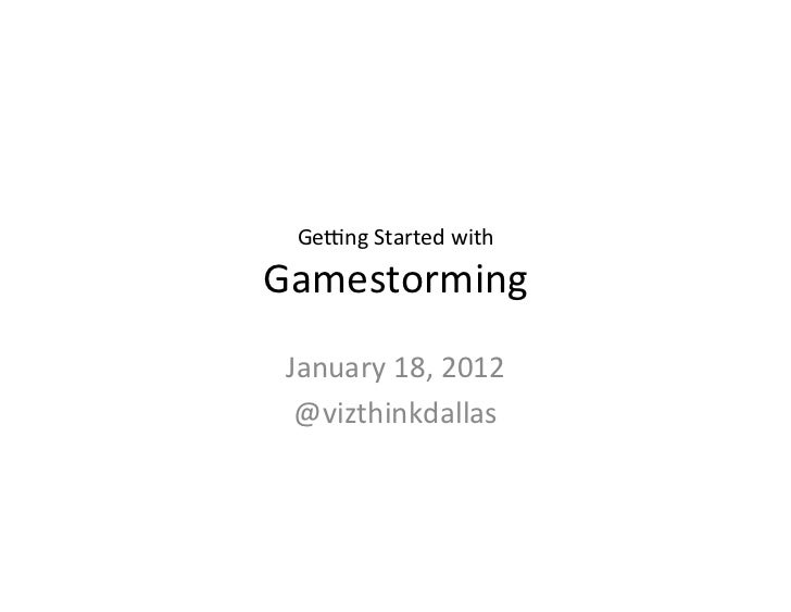 Ge#ng	  Started	  with	  	  Gamestorming	   January	  18,	  2012	    @vizthinkdallas