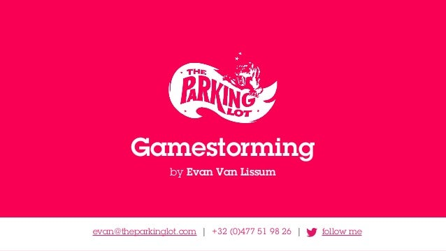 Gamestorming by Evan Van Lissum evan@theparkinglot.com | +32 (0)477 51 98 26 | follow me