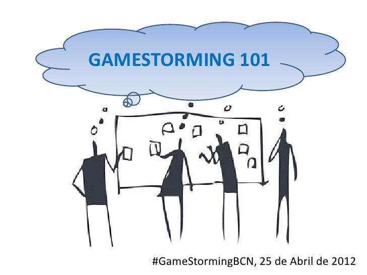 GAMESTORMING 101     #GameStormingBCN, 25 de Abril de 2012