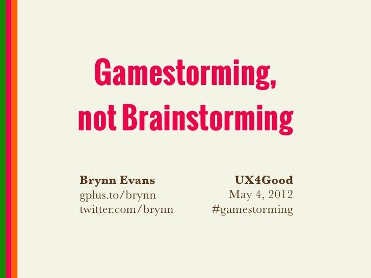 Gamestorming,not BrainstormingBrynn Evans            UX4Goodgplus.to/brynn        May 4, 2012twitter.com/brynn   #gamestor...