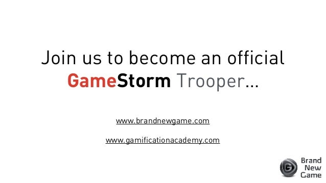 Join us to become an official GameStorm Trooper… www.brandnewgame.com www.gamificationacademy.com