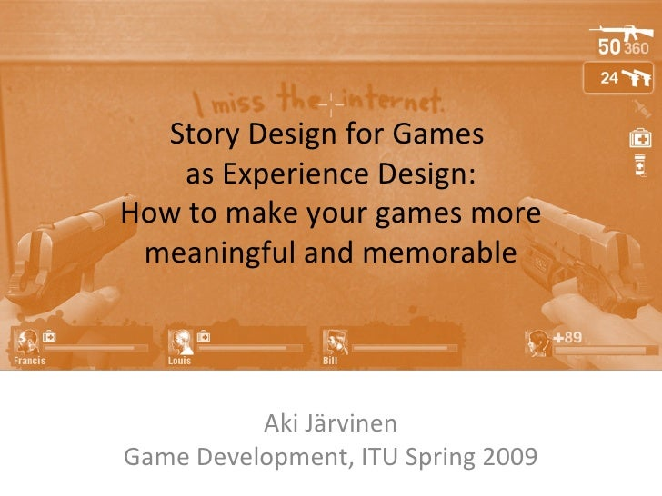 Story Design for Games  as Experience Design: How to make your games more meaningful and memorable Aki Järvinen Game Devel...