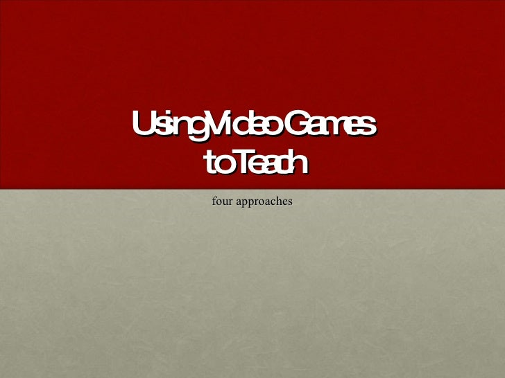 Using Video Games  to Teach four approaches