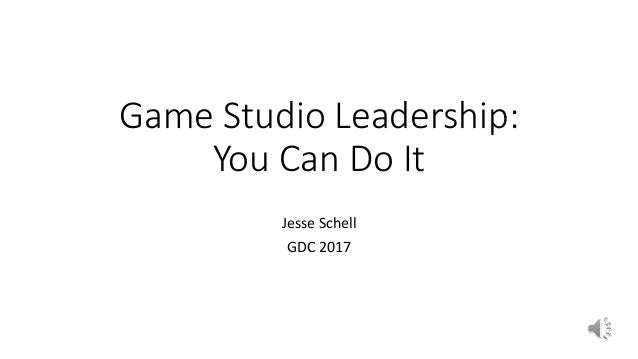 Game Studio Leadership: You Can Do It Jesse Schell GDC 2017