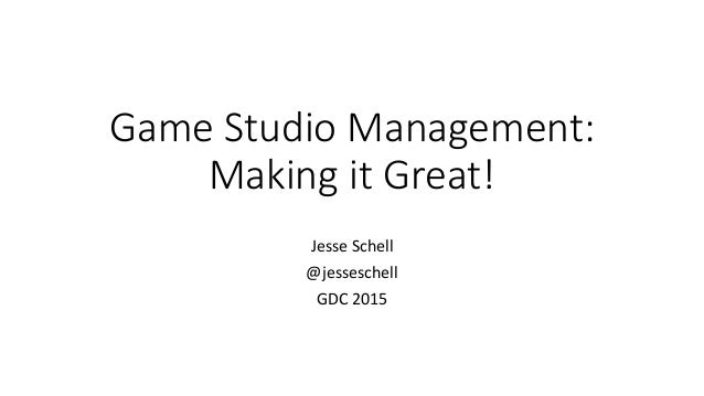 Game Studio Management: Making it Great! Jesse Schell @jesseschell GDC 2015