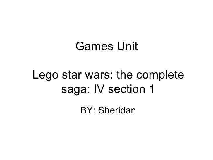 Games Unit  Lego star wars: the complete saga: IV section 1 BY: Sheridan