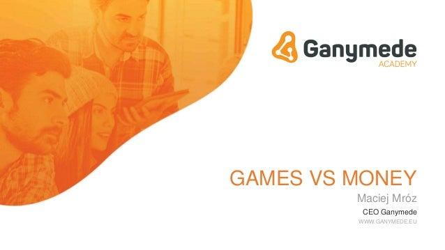 GAMES VS MONEY Maciej Mróz CEO Ganymede WWW.GANYMEDE.EU