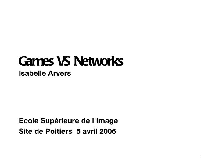 <ul>Games VS Networks Isabelle Arvers  </ul><ul>Ecole Supérieure de l'Image  Site de Poitiers  5 avril 2006 </ul>