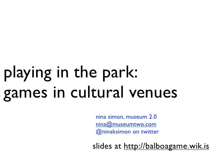 playing in the park: games in cultural venues             nina simon, museum 2.0             nina@museumtwo.com           ...