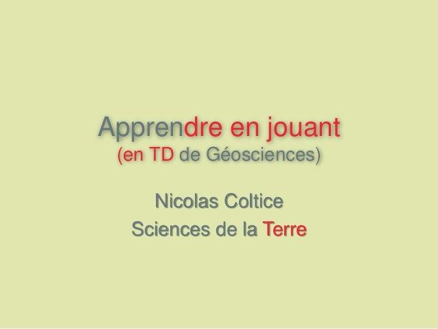 Apprendre en jouant (en TD de Géosciences) Nicolas Coltice Sciences de la Terre