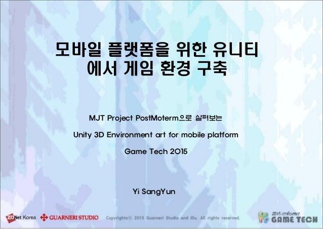 모바일 플랫폼을 위한 유니티 에서 게임 환경 구축 MJT Project PostMoterm으로 살펴보는 Unity 3D Environment art for mobile platform Game Tech 2015 Yi S...