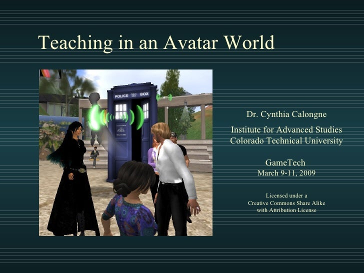 Teaching in an Avatar World Dr. Cynthia Calongne Institute for Advanced Studies Colorado Technical University GameTech  Ma...
