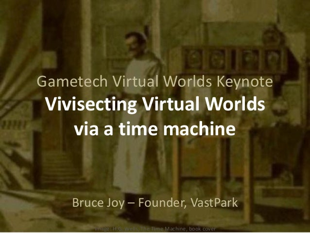 Gametech Virtual Worlds KeynoteVivisecting Virtual Worldsvia a time machineBruce Joy – Founder, VastParkImage: H.G. Wells,...