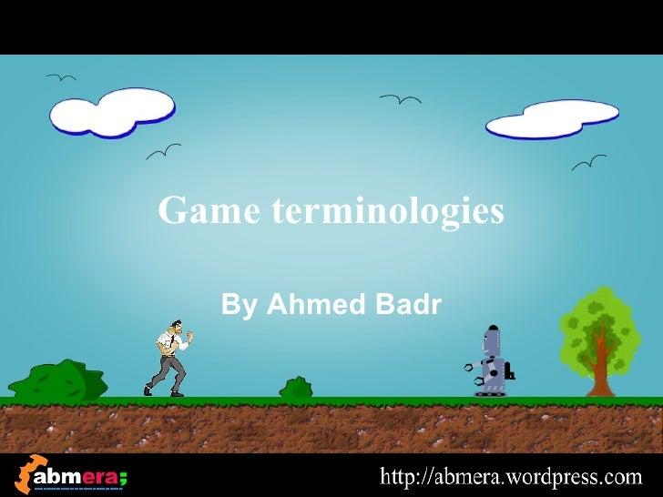 Game terminologies   By Ahmed Badr