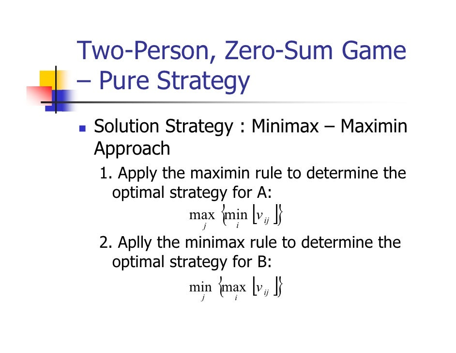 Two-Person, Zero-Sum Game– Pure Strategy Solution Strategy : Minimax – Maximin Approach 1. Apply the maximin rule to deter...
