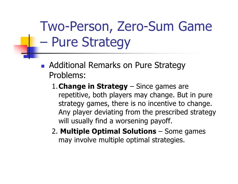 Two-Person, Zero-Sum Game– Pure Strategy Additional Remarks on Pure Strategy Problems: 1.Change in Strategy – Since games ...
