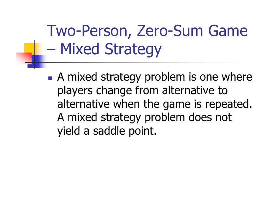 Two-Person, Zero-Sum Game– Mixed Strategy A mixed strategy problem is one where players change from alternative to alterna...