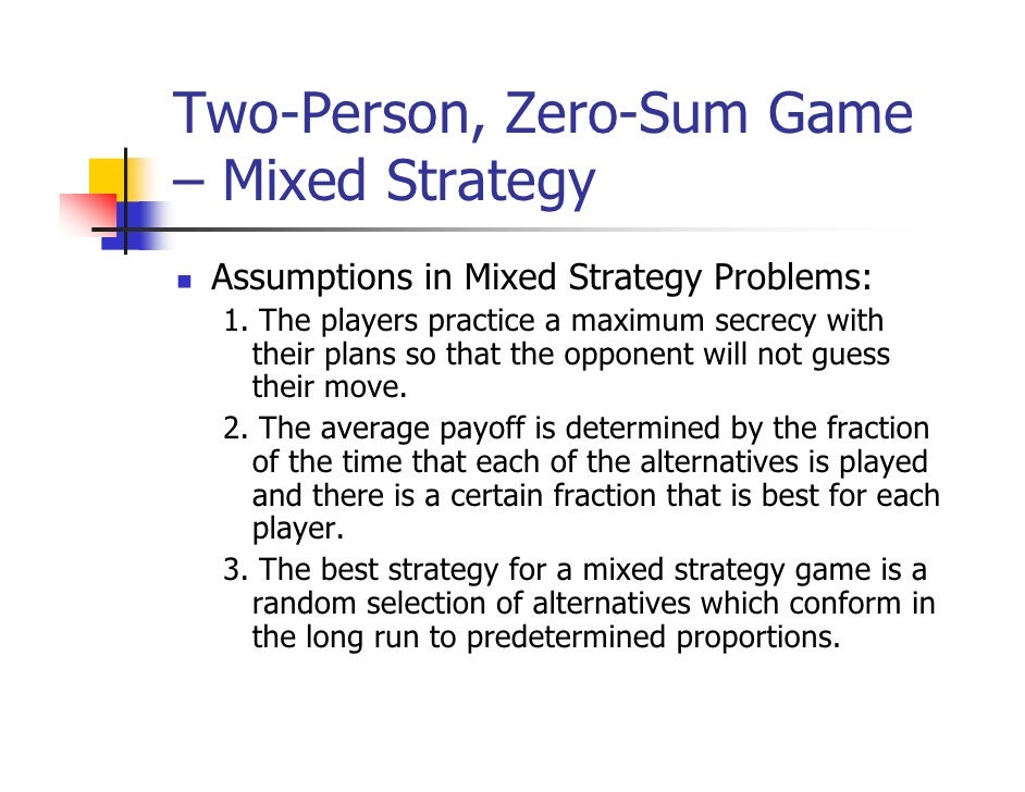 Two-Person, Zero-Sum Game– Mixed Strategy Assumptions in Mixed Strategy Problems: 1. The players practice a maximum secrec...