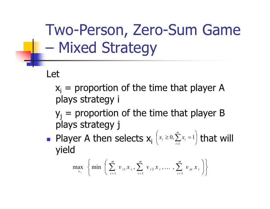 Two-Person, Zero-Sum Game– Mixed StrategyLet  xi = proportion of the time that player A  plays strategy i  yj = proportion...