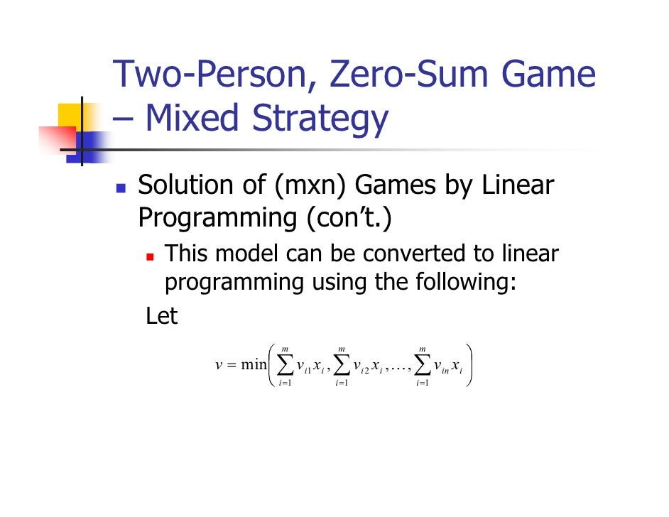 Two-Person, Zero-Sum Game– Mixed Strategy Solution of (mxn) Games by Linear Programming (con't.)   This model can be conve...