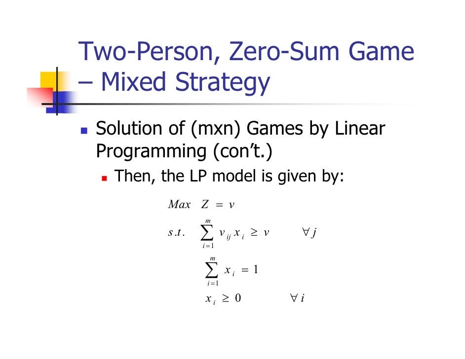Two-Person, Zero-Sum Game– Mixed Strategy Solution of (mxn) Games by Linear Programming (con't.)   Then, the LP model is g...