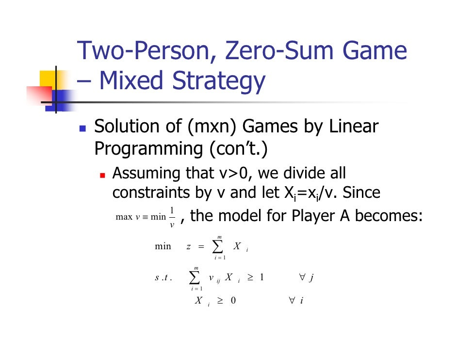 Two-Person, Zero-Sum Game– Mixed Strategy Solution of (mxn) Games by Linear Programming (con't.)   Assuming that v>0, we d...