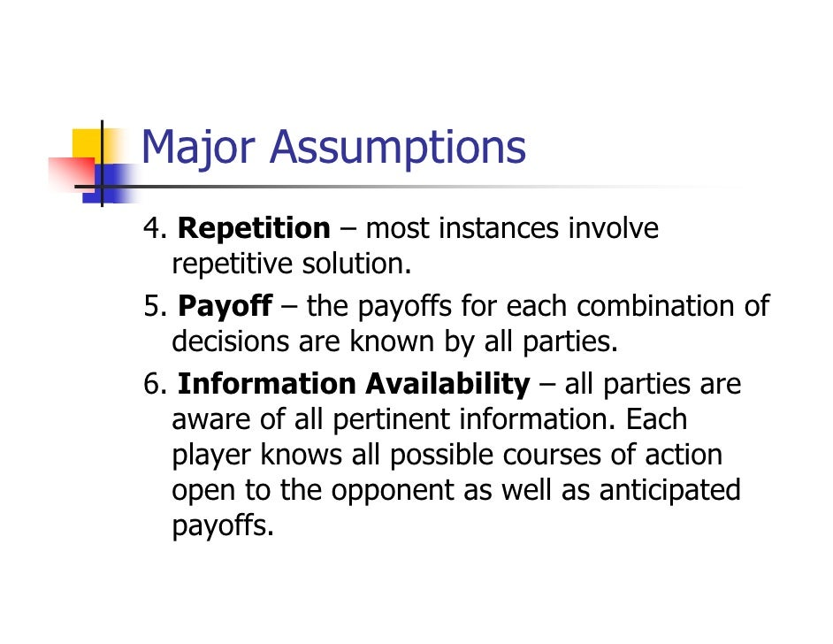 Major Assumptions4. Repetition – most instances involve  repetitive solution.5. Payoff – the payoffs for each combination ...