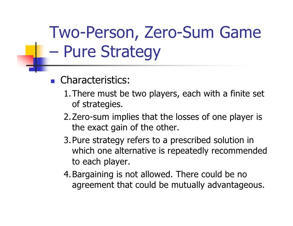 Two-Person, Zero-Sum Game– Pure Strategy Characteristics: 1.There must be two players, each with a finite set   of strateg...