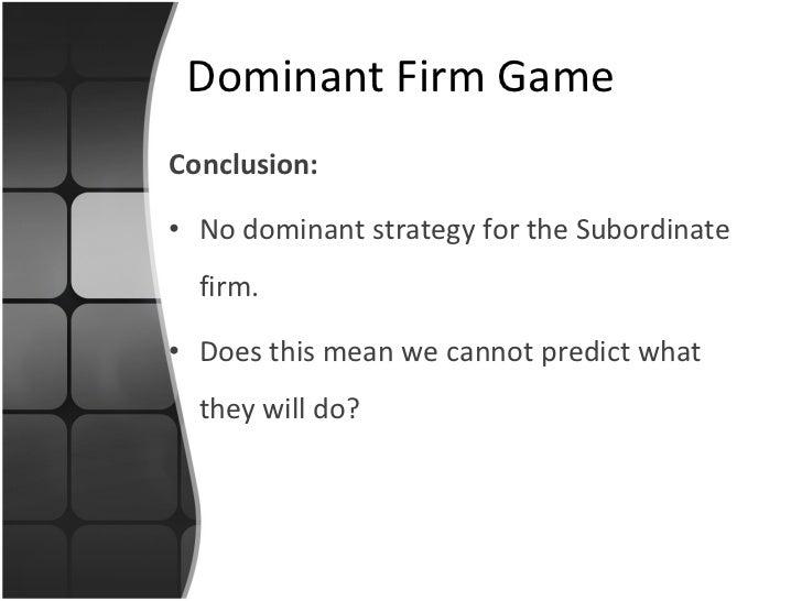 <ul><li>Conclusion: </li></ul><ul><li>No dominant strategy for the Subordinate firm. </li></ul><ul><li>Does this mean we c...