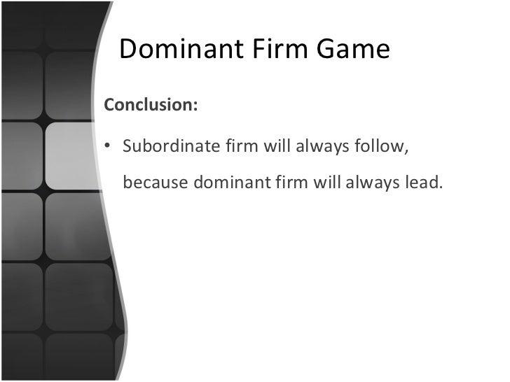 <ul><li>Conclusion: </li></ul><ul><li>Subordinate firm will always follow, because dominant firm will always lead. </li></...