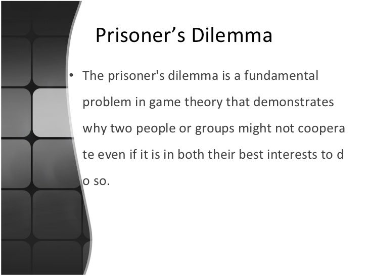 Prisoner's Dilemma <ul><li>The  prisoner's dilemma  is a fundamental problem in  game theory  that demonstrates why two pe...