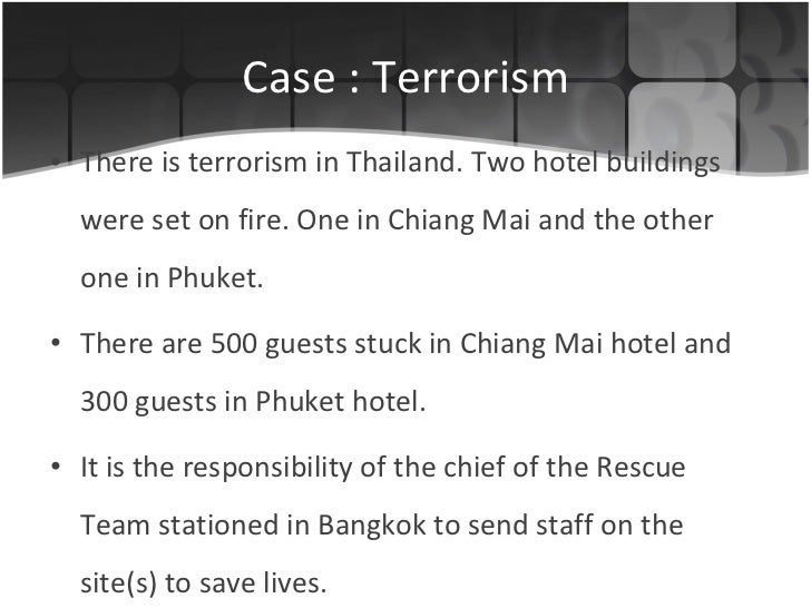 Case : Terrorism <ul><li>There is terrorism in Thailand. Two hotel buildings were set on fire. One in Chiang Mai and the o...