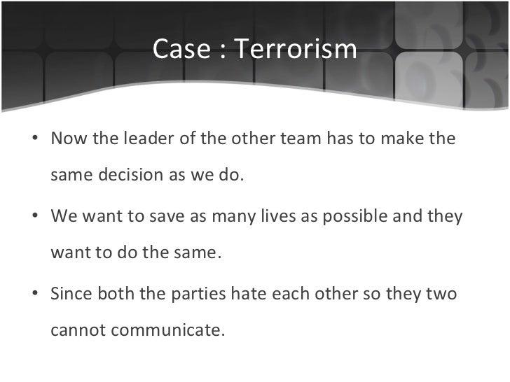 Case : Terrorism <ul><li>Now the leader of the other team has to make the same decision as we do. </li></ul><ul><li>We wan...