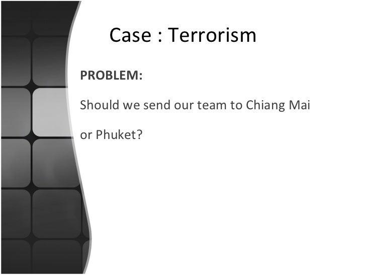 <ul><li>PROBLEM: </li></ul><ul><li>Should we send our team to Chiang Mai </li></ul><ul><li>or Phuket? </li></ul>Case : Ter...