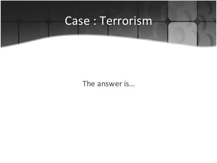 Case : Terrorism <ul><li>The answer is… </li></ul>
