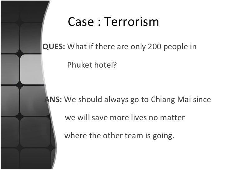 <ul><li>QUES:  What if there are only 200 people in </li></ul><ul><li>  Phuket hotel? </li></ul>Case : Terrorism ANS:  We ...