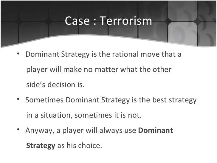 Case : Terrorism <ul><li>Dominant Strategy is the rational  move  that  a </li></ul><ul><li>player will make  no matter wh...