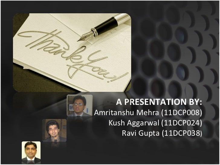 A PRESENTATION BY: Amritanshu Mehra (11DCP008) Kush Aggarwal (11DCP024) Ravi Gupta (11DCP038 )